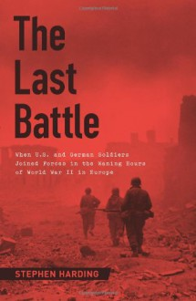 The Last Battle: When U.S. and German Soldiers Joined Forces in the Waning Hours of World War II in Europe - Stephen Harding