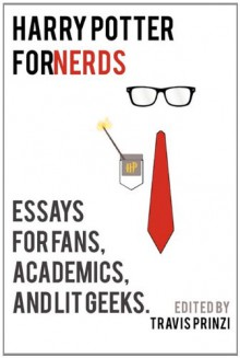 Harry Potter for Nerds: Essays for Fans, Academics, and Lit Geeks - Travis Prinzi