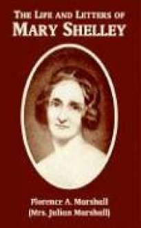 Life and Letters of Mary Wollstonecraft Shelley, The - Florence A. Marshall