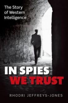 In Spies We Trust: The Story of Western Intelligence - Rhodri Jeffreys-Jones