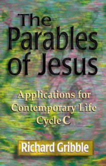 Parables of Jesus: Applications for Contemporary Life, Cycle C - Richard E. Gribble