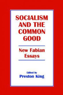 Socialism and the Common Good: New Fabian Essays - Preston T. King