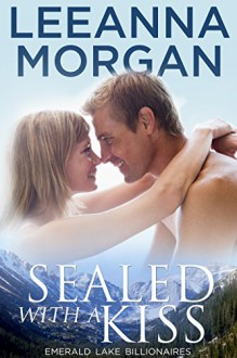 Sealed with a Kiss (Emerald Lake Billionaires Book 1) - Leeanna Morgan