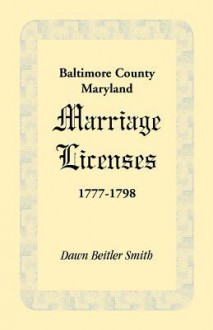 Baltimore County, Maryland Marriage Licenses, 1777-1798 - Dawn Beitler Smith
