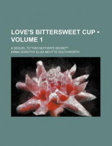 "Love's Bittersweet Cup (V. 1); A Sequel to ""Her Mother's Secret."" - E.D.E.N. Southworth"