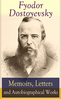 Fyodor Dostoyevsky: Memoirs, Letters and Autobiographical Works: Correspondence, diary, autobiographical novels and a biography of one of the greatest ... Demons, The Idiot, The House of the Dead - Fyodor Dostoyevsky, Ethel Colburn Mayne, John Middleton Murry, S.S. Koteliansky