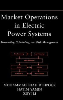 Market Operations in Electric Power Systems: Forecasting, Scheduling, and Risk Management - M. Shahidehpour, Zuyi Li, Hatim Yamin