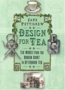 Design for Tea: Tea Wares from the Dragon Court to Afternoon Tea - Jane Pettigrew