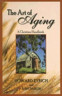 The Art of Aging: A Christian Handbook - Howard Eyrich