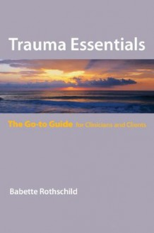 Trauma Essentials: The Go-To Guide (Go-To Guides for Mental Health) - Babette Rothschild
