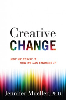 Creative Change: Why We Resist It . . . How We Can Embrace It - Jennifer Mueller