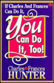 If Charles and Frances Can Do It, You Can Do It, Too! - Hunter Books, Charles Hunter