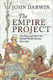 The Empire Project: The Rise and Fall of the British World-System, 1830-1970 - John Darwin
