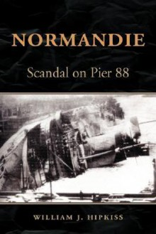 Normandie: Scandal on Pier 88 - William, J. Hipkiss