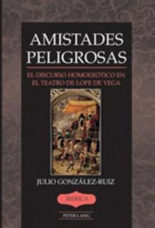 Amistades Peligrosas: El Discurso Homoerotico En El Teatro de Lope de Vega - Julio Gonzalez-Ruiz