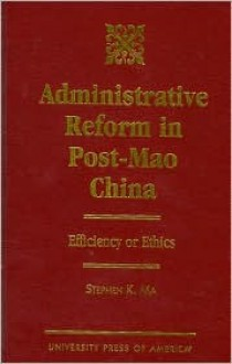 Administrative Reform in Post-Mao China: Efficiency or Ethics? - Stephen K. Ma