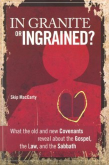 In Granite or Ingrained? What the Old and New Covenants Reveal about the Gospel, the Law, and the Sabbath - Skip MacCarty