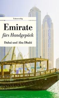 Emirate fürs Handgepäck - Dubai und Abu Dhabi: Geschichten und Berichte - Ein Kulturkompass - Lucien Leitess