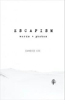 Escapism: Words + Photos - Candice Lee,Candice Lee