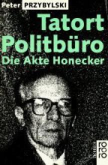 Tatort Politbüro. Die Akte Honecker - Peter Przybylski