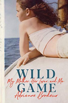 Wild Game: My Mother, Her Lover, and Me - Adrienne Brodeur