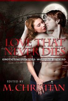 The Love That Never Dies: Erotic Encounters with the Undead - M. Christian, Laura Antoniou, Nobilis Reed, Jay Lawrence, Billierosie, P.M. White, Ralph Greco Jr., A. Leigh Jones, Karen Taylor, Linda Watanabe McFerrin, Angelia Sparrow, Heather Towne, J.T. Seate, Chris DeVito, Ernest Hogan, Jean Marie Stine, Kannan Feng, Dominic Santi,