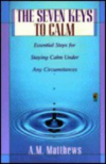 The Seven Keys to Calm: Essential Steps for Staying Calm Under Any Circumstances - A.M. Matthews