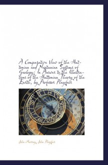 A Comparative View of the Huttonian and Neptunian Systems of Geology: In Answer to the Illustrations - John Murray