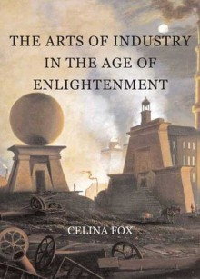The Arts of Industry in the Age of Enlightenment - Celina Fox