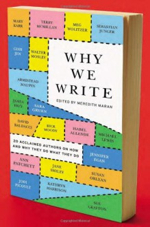 Why We Write: 20 Acclaimed Authors on How and Why They Do What They Do - Meredith Maran