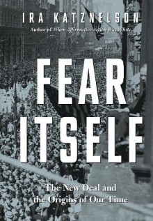 Fear Itself: The New Deal and the Origins of Our Time - Ira Katznelson
