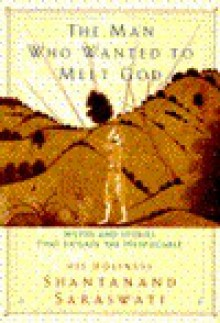 The Man Who Wanted to Meet God: Myths and Stories that Explain the Inexplicable - Shantanand Saraswati