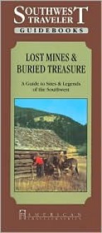 Southwest Traveler: Lost Mines: Buried Treasure: A Guide to Sites and Legends of the Southwest (American Traveler Series) - Edward Rochette