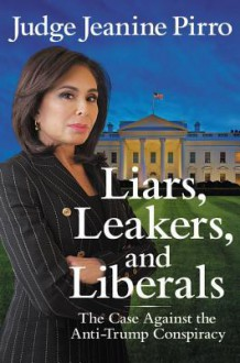 Liars, Leakers, and Liberals: The Case Against the Anti-Trump Conspiracy - Judge Jeanine Pirro