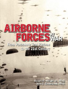 Airborne Forces at War: From Parachute Test Platoon to the 21st Century - John T. Greenwood