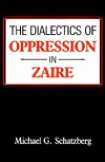 The Dialectics of Oppression in Zaire - Michael G. Schatzberg