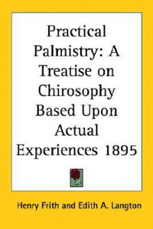 Practical Palmistry: A Treatise on Chirosophy Based Upon Actual Experiences 1895 - Henry Frith