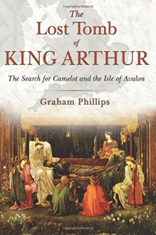 The Lost Tomb of King Arthur: The Search for Camelot and the Isle of Avalon - Graham Phillips