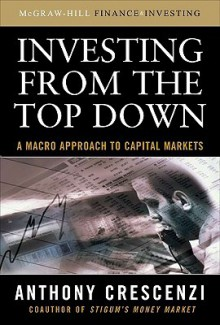 Investing from the Top Down: A Macro Approach to Capital Markets - Anthony Crescenzi