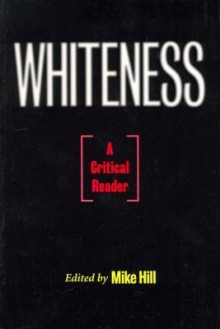 Whiteness: A Critical Reader - Mike Hill