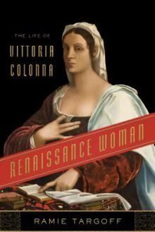 Renaissance Woman: The Life of Vittoria Colonna - Ramie Targoff