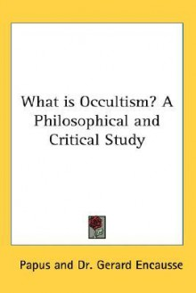 What Is Occultism? a Philosophical and Critical Study - Papus, Gerard Encausse