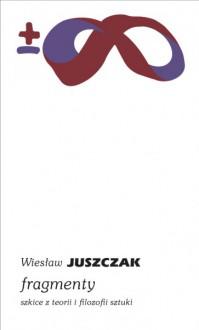 Fragmenty. Szkice z teorii i filozofii sztuki - Wiesław Juszczak