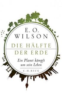 Die Hälfte der Erde: Ein Planet kämpft um sein Leben - Edward O. Wilson, Elsbeth Ranke