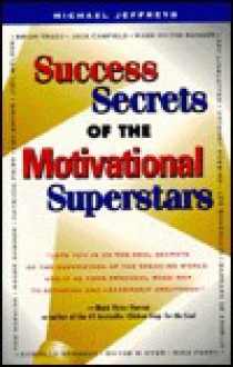 Success Secrets Of The Motivational Superstars: America's Greatest Speakers Reveal Their Secrets - Michael Jeffreys