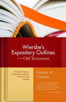 Wiersbe's Expository Outlines on the Old Testament: Strategic Chapters Outlined, Explained, and Practically Applied - Warren W. Wiersbe