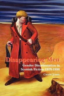 Disappearing Men: Gender Disorientation in Scottish Fiction 1979-1999 - Carole Jones