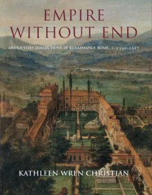 Empire Without End: Antiquities Collections in Renaissance Rome, c. 1350-1527 - Kathleen Wres Christian
