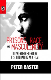 Prisons, Race, and Masculinity in Twentieth-Century U.S. Literature and Film - Peter Caster