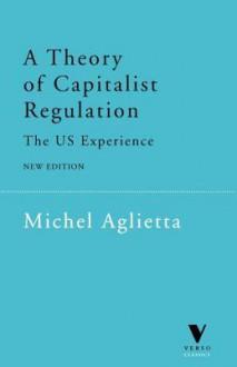 A Theory of Capitalist Regulation: The US Experience - Michel Aglietta, David Fernbach